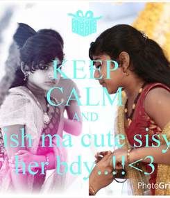 Poster: KEEP CALM AND wish ma cute sisy.. her bdy..!!<3