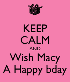 Poster: KEEP CALM AND Wish Macy A Happy bday