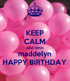 Poster: KEEP CALM AND WISH maddelyn HAPPY BIRTHDAY