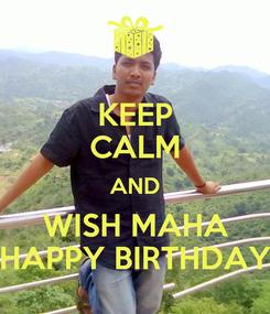 Poster: KEEP CALM AND WISH MAHA HAPPY BIRTHDAY