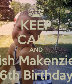 Poster: KEEP CALM AND Wish Makenzie a 6th Birthday