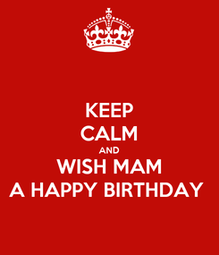 Poster: KEEP CALM AND WISH MAM A HAPPY BIRTHDAY