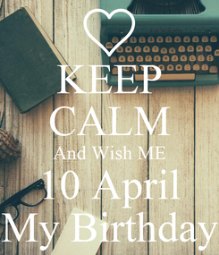 Poster: KEEP CALM And Wish ME 10 April My Birthday