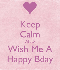 Poster: Keep Calm AND Wish Me A Happy Bday