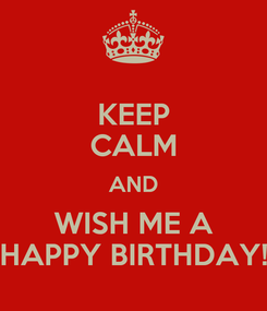 Poster: KEEP CALM AND WISH ME A HAPPY BIRTHDAY!