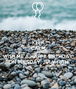 Poster: KEEP CALM AND WISH ME A HAPPY BIRTHDAY  ON TUESDAY, JULY 18TH