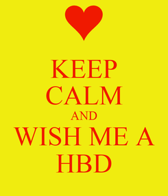Poster: KEEP CALM AND WISH ME A HBD