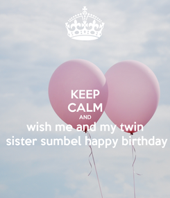 Poster: KEEP CALM AND wish me and my twin  sister sumbel happy birthday