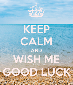 Poster: KEEP CALM AND WISH ME GOOD LUCK