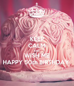 Poster: KEEP CALM AND WISH ME HAPPY 50th BIRTHDAY