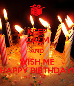 Poster: KEEP CALM AND WISH ME HAPPY BIRTHDAY!