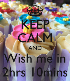 Poster: KEEP CALM AND Wish me in 2hrs 10mins