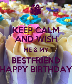 Poster: KEEP CALM AND WISH ME & MY BESTFRIEND HAPPY BIRTHDAY