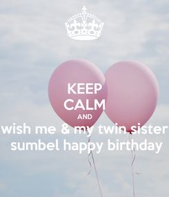 Poster: KEEP CALM AND wish me & my twin sister  sumbel happy birthday