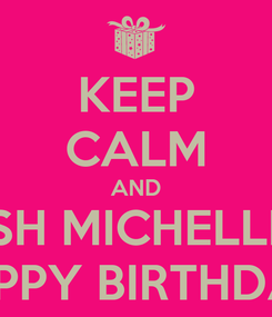 Poster: KEEP CALM AND WISH MICHELLE A HAPPY BIRTHDAY