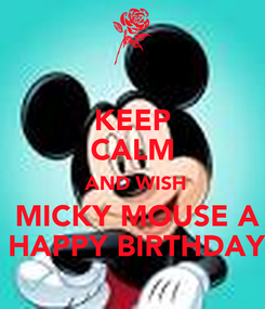 Poster:     KEEP      CALM   AND WISH  MICKY MOUSE A  HAPPY BIRTHDAY