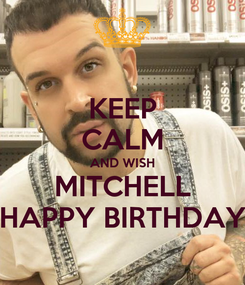 Poster: KEEP CALM AND WISH MITCHELL HAPPY BIRTHDAY