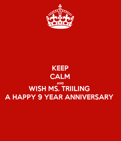 Poster: KEEP CALM AND WISH MS. TRIILING  A HAPPY 9 YEAR ANNIVERSARY