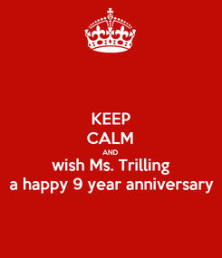 Poster: KEEP CALM AND wish Ms. Trilling a happy 9 year anniversary