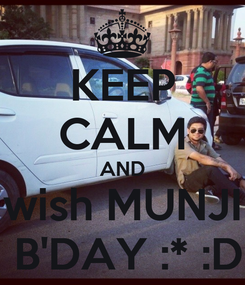 Poster: KEEP CALM AND wish MUNJI  B'DAY :* :D