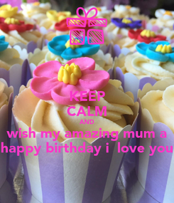 Poster: KEEP CALM AND wish my amazing mum a happy birthday i  love you