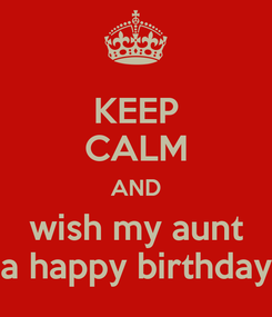 Poster: KEEP CALM AND wish my aunt a happy birthday