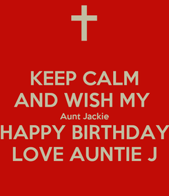 Poster: KEEP CALM AND WISH MY  Aunt Jackie HAPPY BIRTHDAY LOVE AUNTIE J