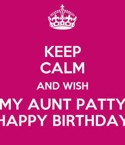 Poster: KEEP CALM AND WISH MY AUNT PATTY HAPPY BIRTHDAY