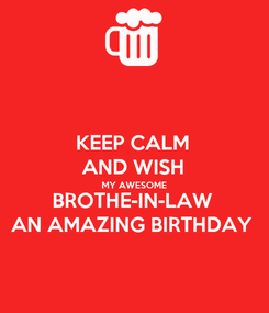 Poster: KEEP CALM AND WISH MY AWESOME BROTHE-IN-LAW AN AMAZING BIRTHDAY
