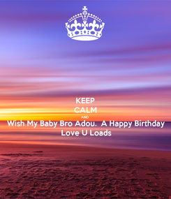 Poster: KEEP CALM AND Wish My Baby Bro Adou.  A Happy Birthday  Love U Loads