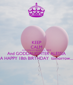 Poster: KEEP CALM AND WISH MY BEAUTIFUL NIECE And GODDAUGHTER ALESSIA A HAPPY 18th BIRTHDAY  tomorrow...