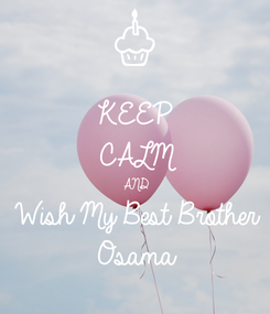 Poster: KEEP CALM AND Wish My Best Brother Osama