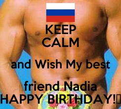 Poster: KEEP CALM and Wish My best friend Nadia HAPPY BIRTHDAY!♥