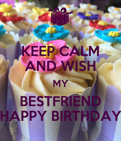 Poster: KEEP CALM AND WISH MY BESTFRIEND HAPPY BIRTHDAY
