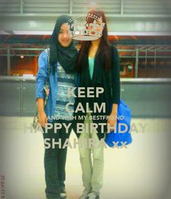 Poster: KEEP CALM AND WISH MY BESTFRIEND HAPPY BIRTHDAY SHAHIRA xx