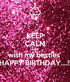 Poster: KEEP CALM AND wish my besties  HAPPY BIRTHDAY....!!