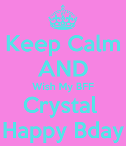 Poster: Keep Calm AND Wish My BFF Crystal  Happy Bday