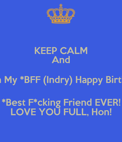 Poster: KEEP CALM And Wish My *BFF (Indry) Happy Birthday *Best F*cking Friend EVER! LOVE YOU FULL, Hon!