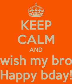 Poster: KEEP CALM AND wish my bro Happy bday!