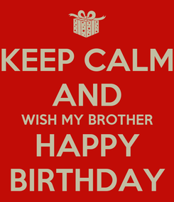 Poster: KEEP CALM AND WISH MY BROTHER HAPPY BIRTHDAY