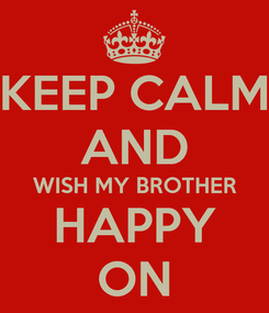 Poster: KEEP CALM AND WISH MY BROTHER HAPPY ON