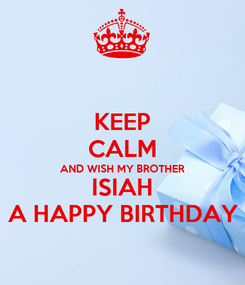 Poster: KEEP CALM AND WISH MY BROTHER ISIAH A HAPPY BIRTHDAY