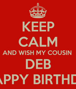 Poster: KEEP CALM AND WISH MY COUSIN  DEB A HAPPY BIRTHDAY!!