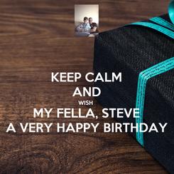 Poster: KEEP CALM AND WISH  MY FELLA, STEVE A VERY HAPPY BIRTHDAY