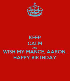 Poster: KEEP CALM AND WISH MY FIANCE, AARON, HAPPY BIRTHDAY