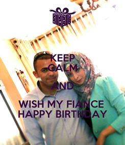 Poster: KEEP CALM AND WISH MY FIANCE  HAPPY BIRTHDAY