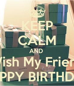 Poster: KEEP CALM AND  Wish My Friend HAPPY BIRTHDAY