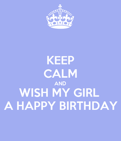Poster: KEEP CALM AND WISH MY GIRL  A HAPPY BIRTHDAY