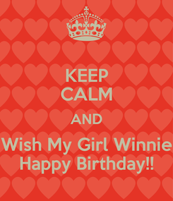 Poster: KEEP CALM AND Wish My Girl Winnie Happy Birthday!!