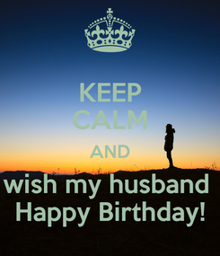 Poster: KEEP CALM AND wish my husband  Happy Birthday!
